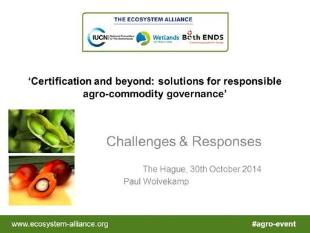 #agro-eventwww.ecosystem-alliance.org 'Certification and beyond: solutions for responsible agro-commodity governance' Challenges & Responses The Hague,