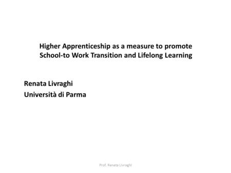 Higher Apprenticeship as a measure to promote School-to Work Transition and Lifelong Learning Renata Livraghi Università di Parma Prof. Renata Livraghi.