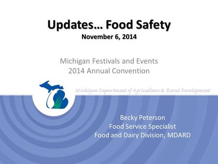 Updates… Food Safety November 6, 2014 Michigan Festivals and Events 2014 Annual Convention Becky Peterson Food Service Specialist Food and Dairy Division,