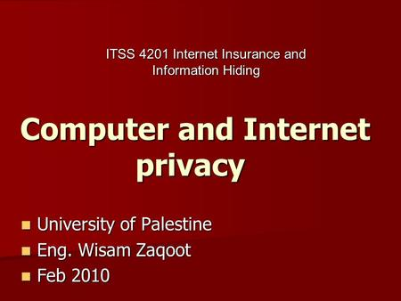 Computer and Internet privacy University of Palestine University of Palestine Eng. Wisam Zaqoot Eng. Wisam Zaqoot Feb 2010 Feb 2010 ITSS 4201 Internet.