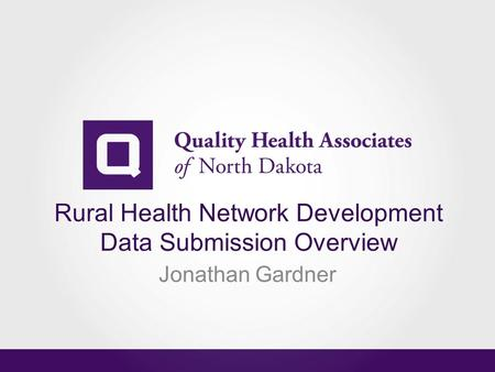 Rural Health Network Development Data Submission Overview Jonathan Gardner.