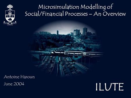 ILUTE Microsimulation Modelling of Social/Financial Processes – An Overview Antoine Haroun June 2004.