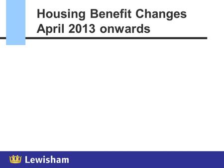 Housing Benefit Changes April 2013 onwards April 2013 - Changes  Much more change for April 2013  Council Tax Support  Social rent sector restrictions.