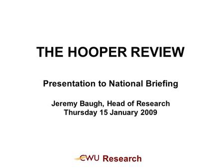 Research THE HOOPER REVIEW Presentation to National Briefing Jeremy Baugh, Head of Research Thursday 15 January 2009.