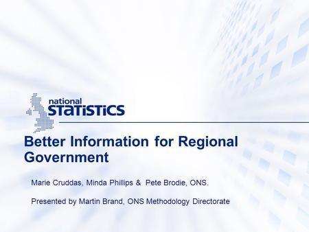 Better Information for Regional Government Marie Cruddas, Minda Phillips & Pete Brodie, ONS. Presented by Martin Brand, ONS Methodology Directorate.