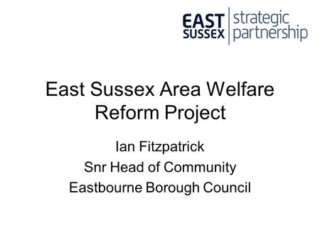 East Sussex Area Welfare Reform Project Ian Fitzpatrick Snr Head of Community Eastbourne Borough Council.