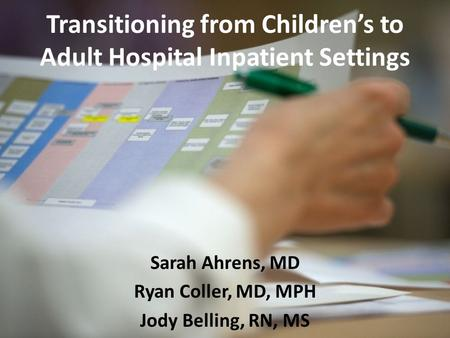 Transitioning from Children's to Adult Hospital Inpatient Settings Sarah Ahrens, MD Ryan Coller, MD, MPH Jody Belling, RN, MS.