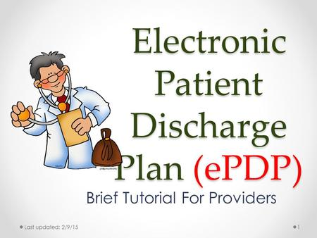 Electronic Patient Discharge Plan (ePDP) Brief Tutorial For Providers Last updated: 2/9/151.