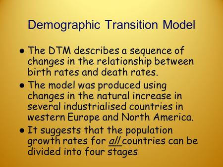 Demographic Transition Model The DTM describes a sequence of changes in the relationship between birth rates and death rates. The model was produced using.