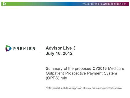 Summary of the proposed CY2013 Medicare Outpatient Prospective Payment System (OPPS) rule Note: printable slides are posted at www.premierinc.com/advisorlive.