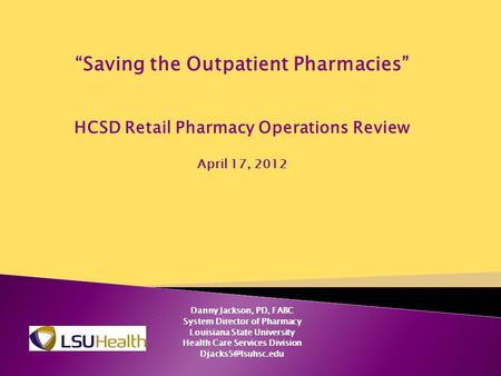 """Saving the Outpatient Pharmacies"" HCSD Retail Pharmacy Operations Review April 17, 2012 Danny Jackson, PD, FABC System Director of Pharmacy Louisiana."