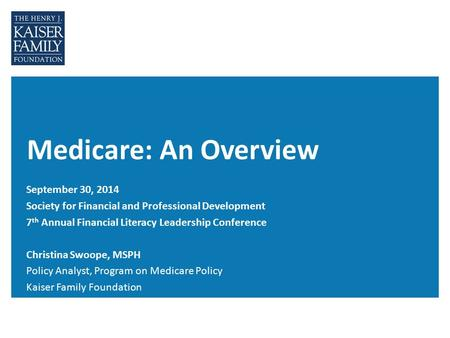 Medicare: An Overview September 30, 2014 Society for Financial and Professional Development 7 th Annual Financial Literacy Leadership Conference Christina.