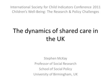 The dynamics of shared care in the UK Stephen McKay Professor of Social Research School of Social Policy University of Birmingham, UK International Society.