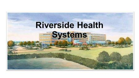 Riverside Health Systems. Riverside health systems includes five general hospitals, three specialty hospitals, and over one hundred other facilities,