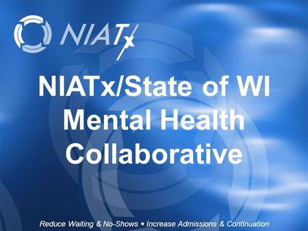 NIATx/State of WI Mental Health Collaborative Reduce Waiting & No-Shows  Increase Admissions & Continuation.