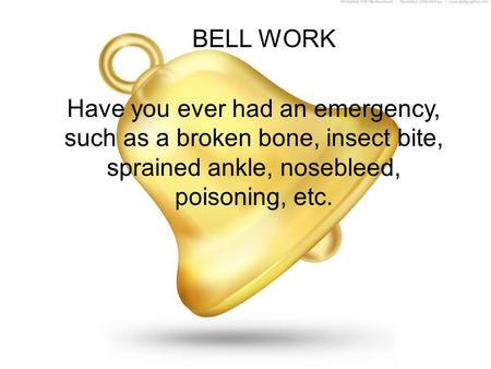 BELL WORK Have you ever had an emergency, such as a broken bone, insect bite, sprained ankle, nosebleed, poisoning, etc.