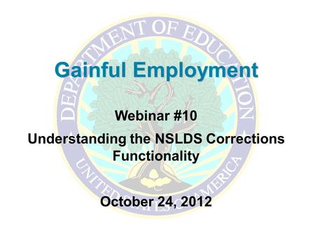 Gainful Employment Webinar #10 Understanding the NSLDS Corrections Functionality October 24, 2012.