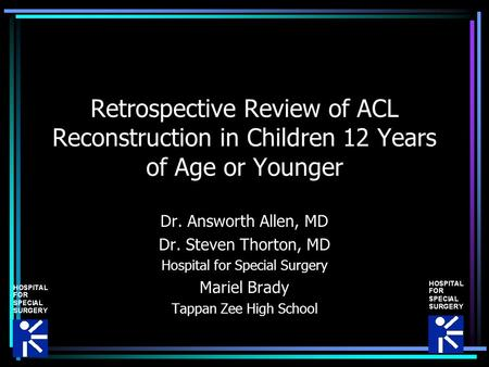 Retrospective Review of ACL Reconstruction in Children 12 Years of Age or Younger Dr. Answorth Allen, MD Dr. Steven Thorton, MD Hospital for Special Surgery.