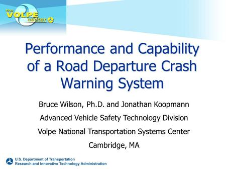 Performance and Capability of a Road Departure Crash Warning System Bruce Wilson, Ph.D. and Jonathan Koopmann Advanced Vehicle Safety Technology Division.