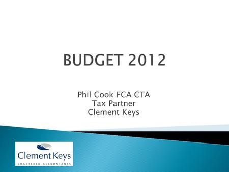 Phil Cook FCA CTA Tax Partner Clement Keys. Personal Taxes  PA's up £630 in 2012/13 for those under 65  Further increase of £1,100 in 2013/14  Benefit.