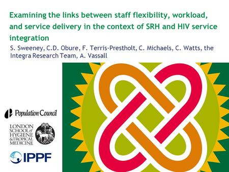Examining the links between staff flexibility, workload, and service delivery in the context of SRH and HIV service integration S. Sweeney, C.D. Obure,