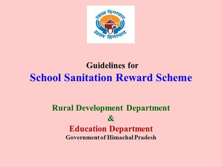 Guidelines for School Sanitation Reward Scheme Rural Development Department & Education Department Government of Himachal Pradesh.