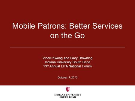 October 3, 2010 Mobile Patrons: Better Services on the Go Vincci Kwong and Gary Browning Indiana University South Bend 13 th Annual LITA National Forum.