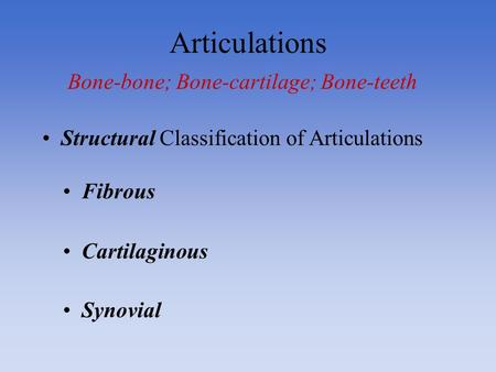 Articulations Bone-bone; Bone-cartilage; Bone-teeth Fibrous Cartilaginous Synovial Structural Classification of Articulations.