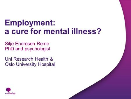 Employment: a cure for mental illness? Silje Endresen Reme PhD and psychologist Uni Research Health & Oslo University Hospital.