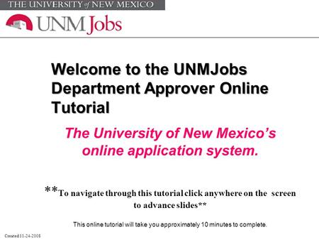 Welcome to the UNMJobs Department Approver Online Tutorial The University of New Mexico's online application system. ** To navigate through this tutorial.