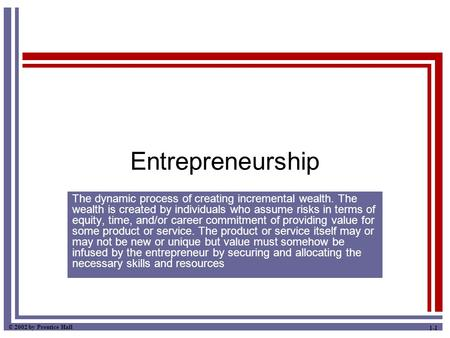 © 2002 by Prentice Hall 1-1 Entrepreneurship The dynamic process of creating incremental wealth. The wealth is created by individuals who assume risks.