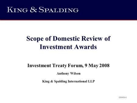 Scope of Domestic Review of Investment Awards Investment Treaty Forum, 9 May 2008 Anthony Wilson King & Spalding International LLP 130431v1.