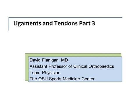 Ligaments and Tendons Part 3 David Flanigan, MD Assistant Professor of Clinical Orthopaedics Team Physician The OSU Sports Medicine Center.