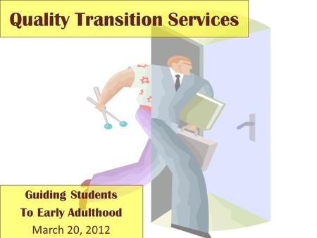Quality Transition Services Guiding Students To Early Adulthood March 20, 2012.