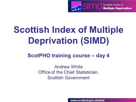 Www.scotland.gov.uk/simd Scottish Index of Multiple Deprivation (SIMD) ScotPHO training course – day 4 Andrew White Office of the Chief Statistician, Scottish.