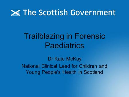 Trailblazing in Forensic Paediatrics Dr Kate McKay National Clinical Lead for Children and Young People's Health in Scotland.