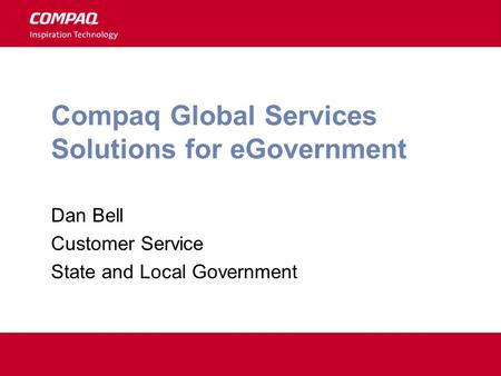 Compaq Global Services Solutions for eGovernment Dan Bell Customer Service State and Local Government.