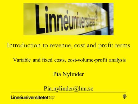 Introduction to revenue, cost and profit terms Variable and fixed costs, cost-volume-profit analysis Pia Nylinder