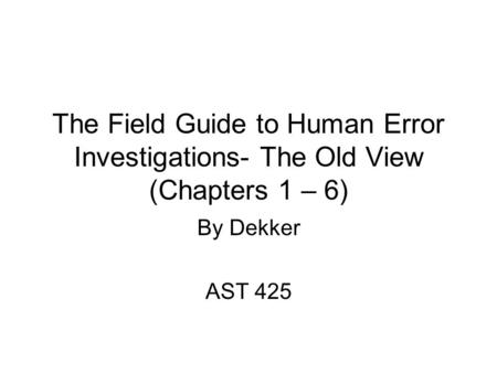 The Field Guide to Human Error Investigations- The Old View (Chapters 1 – 6) By Dekker AST 425.