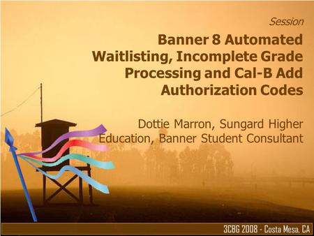 Session Banner 8 Automated Waitlisting, Incomplete Grade Processing and Cal-B Add Authorization Codes Dottie Marron, Sungard Higher Education, Banner Student.