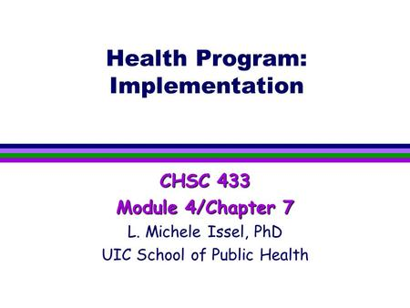 Health Program: Implementation CHSC 433 Module 4/Chapter 7 L. Michele Issel, PhD UIC School of Public Health.