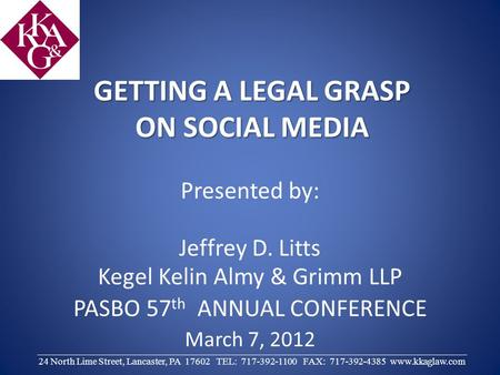 GETTING A LEGAL GRASP ON SOCIAL <strong>MEDIA</strong> Presented by: Jeffrey D. Litts Kegel Kelin Almy & Grimm LLP PASBO 57 th ANNUAL CONFERENCE March 7, 2012 ________________________________________________________________________________________.