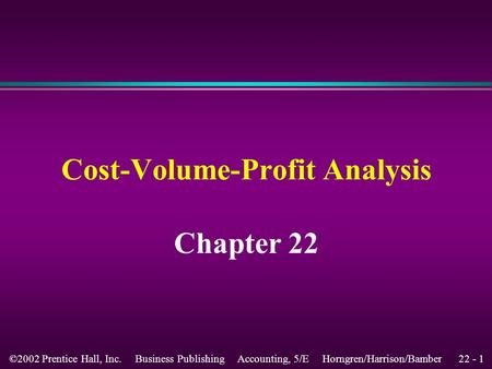 22 - 1©2002 Prentice Hall, Inc. Business Publishing Accounting, 5/E Horngren/Harrison/Bamber Chapter 22 Cost-Volume-Profit Analysis.