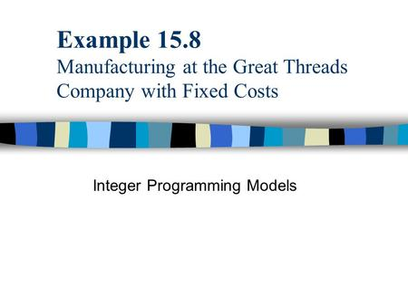 Example 15.8 Manufacturing at the Great Threads Company with Fixed Costs Integer Programming Models.