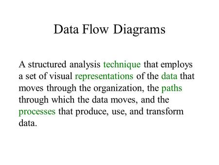 Data Flow Diagrams A structured analysis technique that employs a set of visual representations of the data that moves through the organization, the paths.
