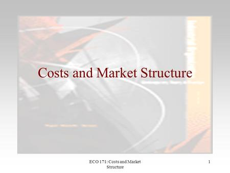 ECO 171: Costs and Market Structure 1 Costs and Market Structure.