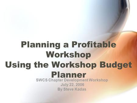 Planning a Profitable Workshop Using the Workshop Budget Planner SWCS Chapter Development Workshop July 22. 2006 By Steve Kadas.