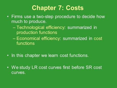 Chapter 7: Costs Firms use a two-step procedure to decide how much to produce. –Technological efficiency: summarized in production functions –Economical.