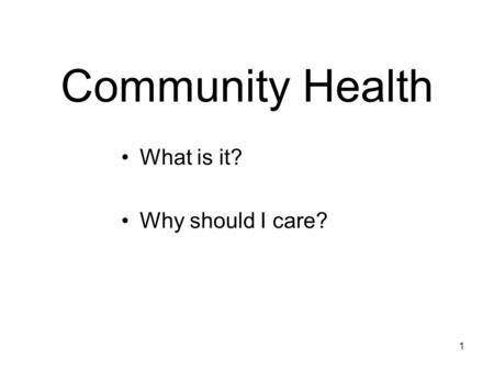 1 Community Health What is it? Why should I care?.