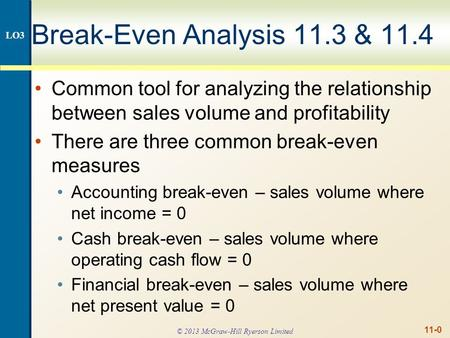 11-0 Break-Even Analysis 11.3 & 11.4 Common tool for analyzing the relationship between sales volume and profitability There are three common break-even.